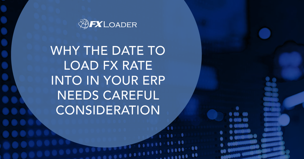 WHY THE DATE TO LOAD FX RATES INTO IN YOUR ERP NEEDS CAREFUL CONSIDERATION.